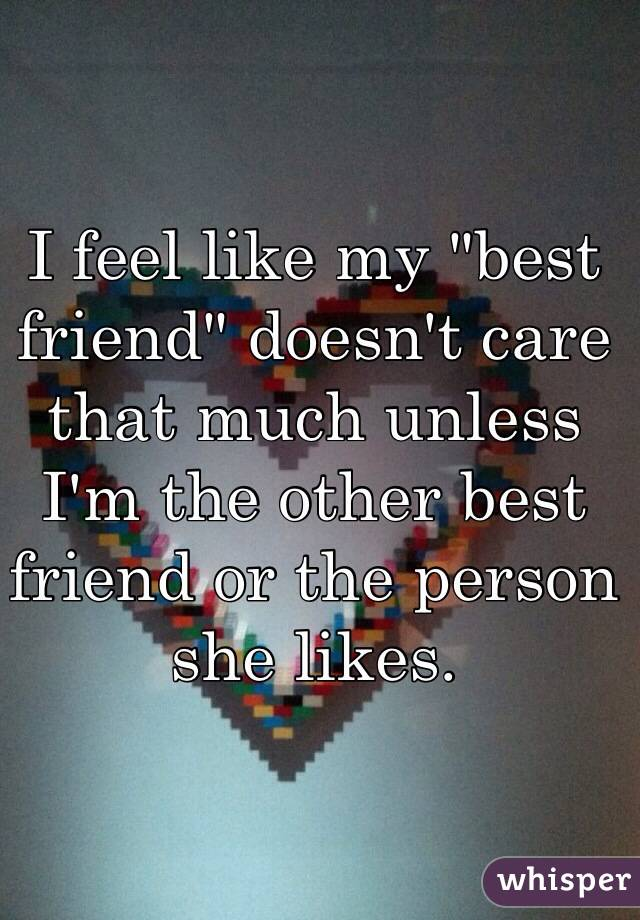 "I feel like my ""best friend"" doesn't care that much unless I'm the other best friend or the person she likes."