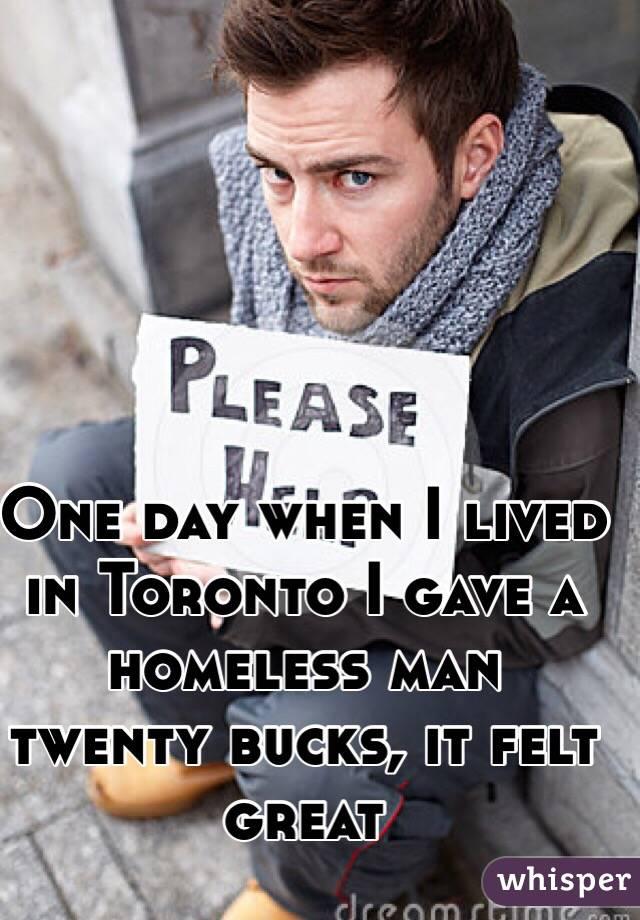 One day when I lived in Toronto I gave a homeless man twenty bucks, it felt great