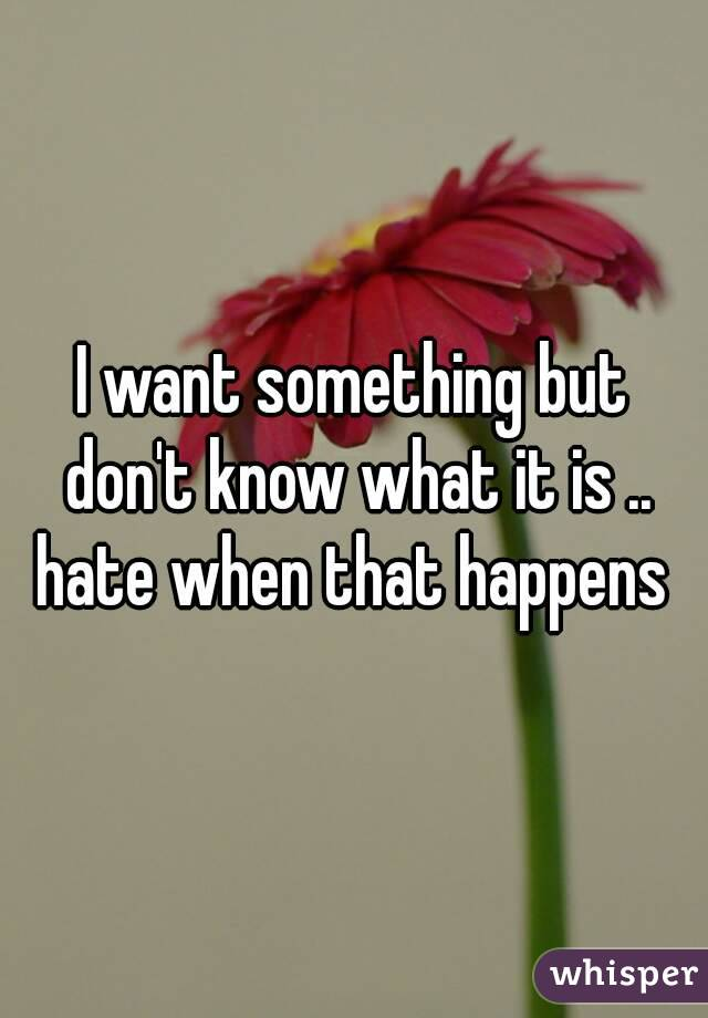 I want something but don't know what it is .. hate when that happens