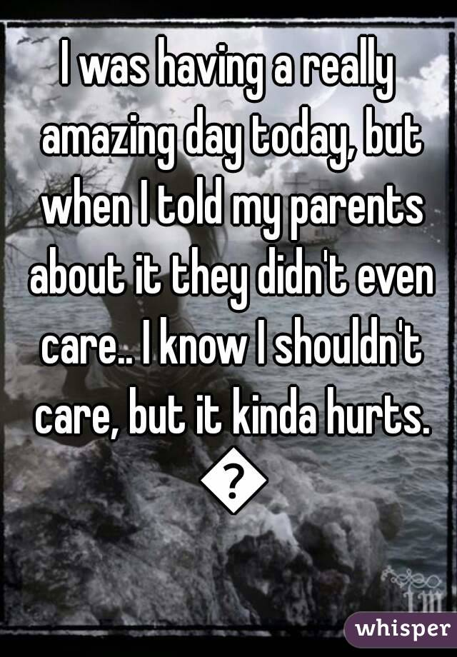 I was having a really amazing day today, but when I told my parents about it they didn't even care.. I know I shouldn't care, but it kinda hurts. 😥