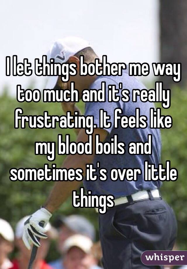I let things bother me way too much and it's really frustrating. It feels like my blood boils and sometimes it's over little things