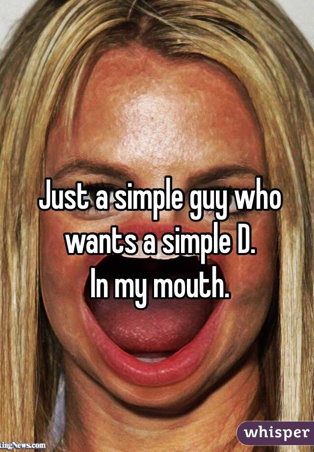 Just a simple guy who wants a simple D.  In my mouth.