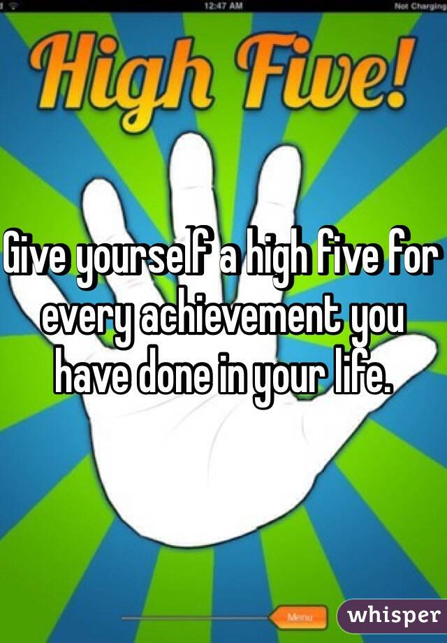 Give yourself a high five for every achievement you have done in your life.
