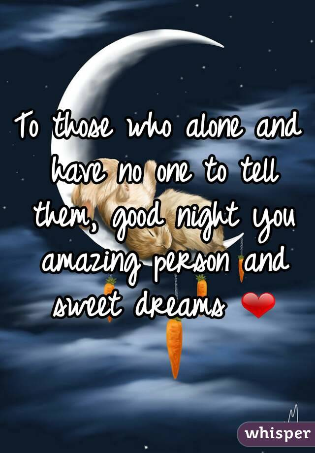To those who alone and have no one to tell them, good night you amazing person and sweet dreams ❤