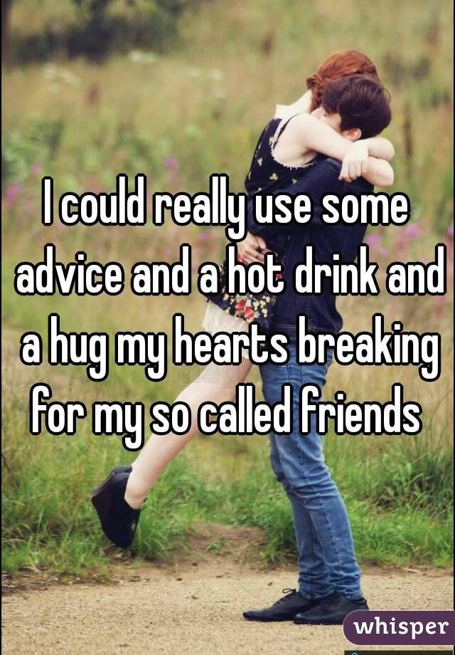 I could really use some advice and a hot drink and a hug my hearts breaking for my so called friends