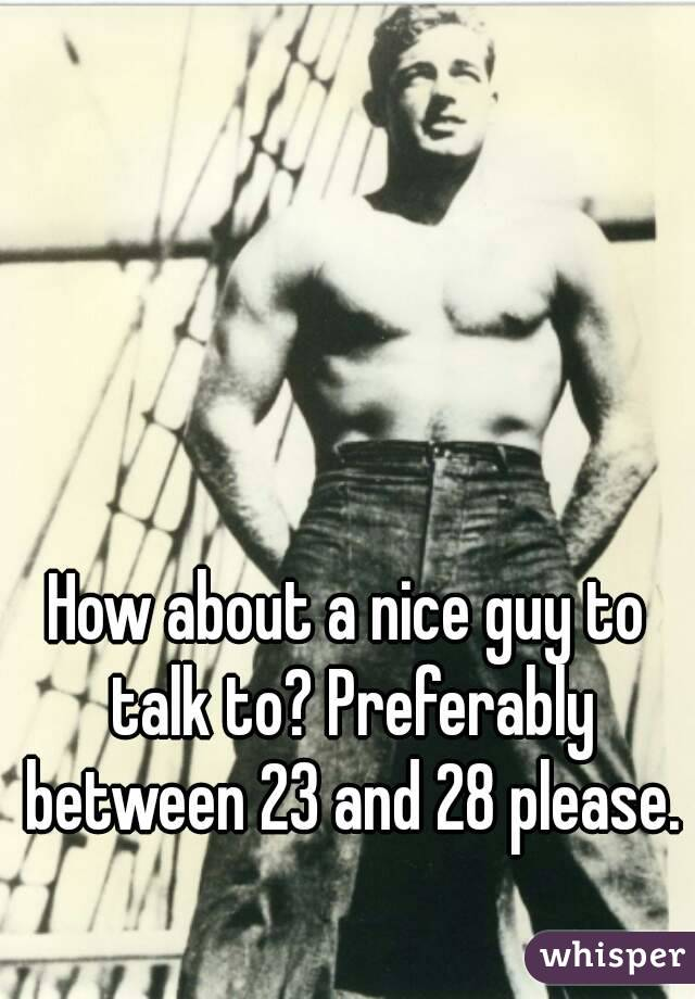 How about a nice guy to talk to? Preferably between 23 and 28 please.