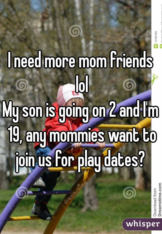 I need more mom friends lol My son is going on 2 and I'm 19, any mommies want to join us for play dates?