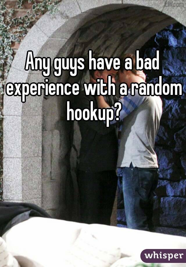 Any guys have a bad experience with a random hookup?