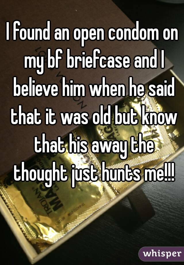I found an open condom on my bf briefcase and I believe him when he said that it was old but know that his away the thought just hunts me!!!