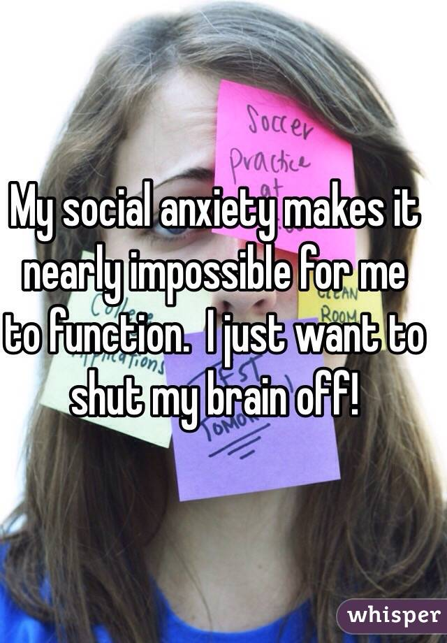 My social anxiety makes it nearly impossible for me to function.  I just want to shut my brain off!