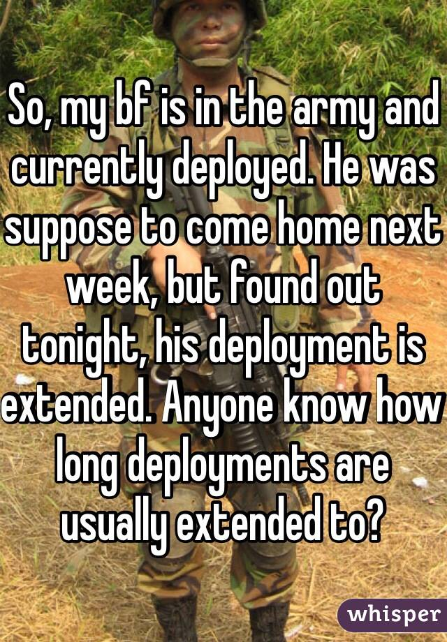 So, my bf is in the army and currently deployed. He was suppose to come home next week, but found out tonight, his deployment is extended. Anyone know how long deployments are usually extended to?