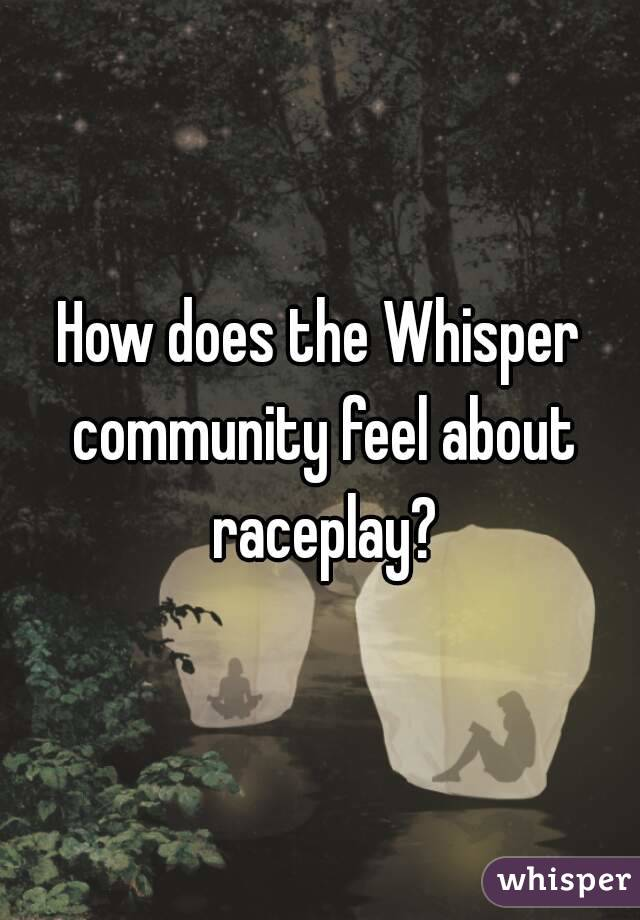 How does the Whisper community feel about raceplay?