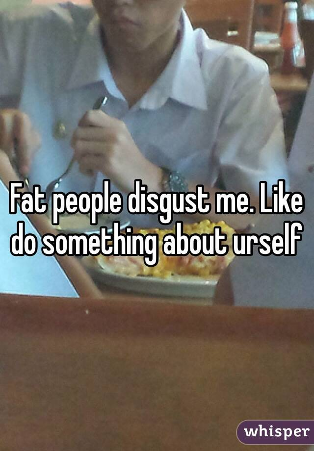 Fat people disgust me. Like do something about urself