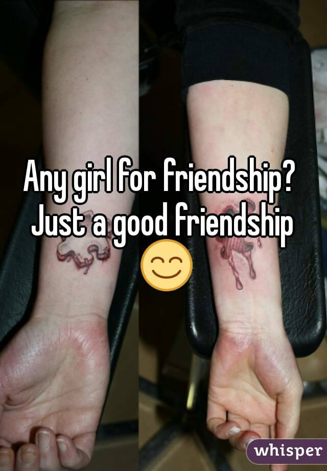 Any girl for friendship?  Just a good friendship 😊