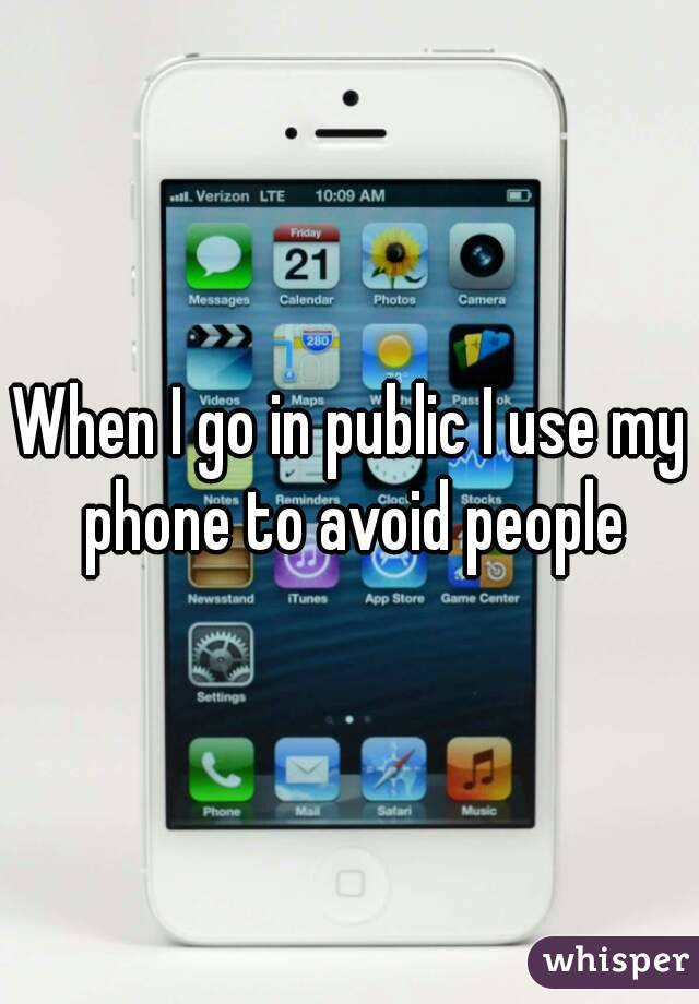 When I go in public I use my phone to avoid people