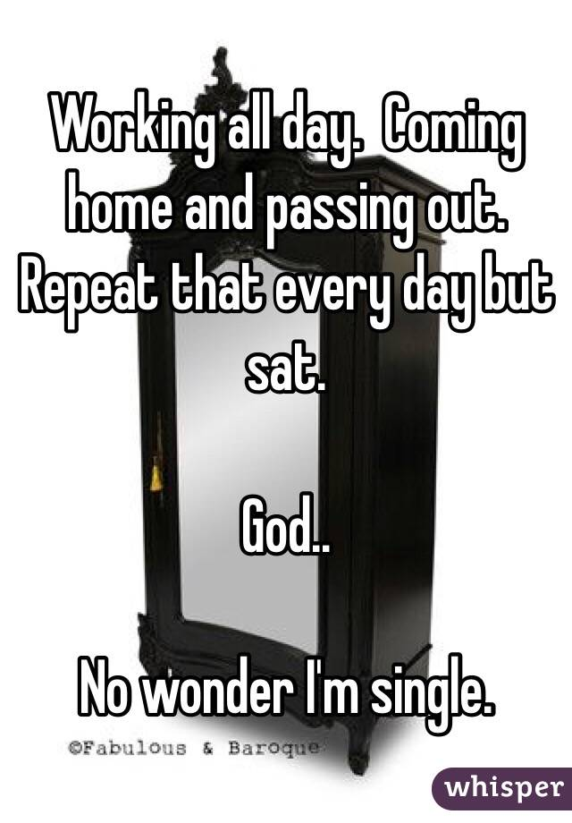 Working all day.  Coming home and passing out. Repeat that every day but sat.    God..  No wonder I'm single.