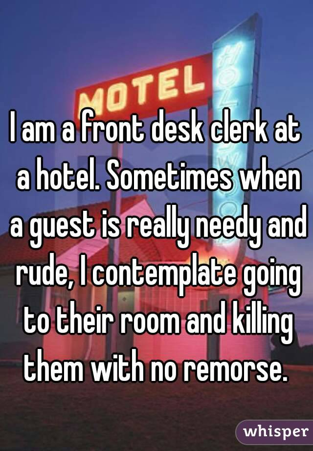 I am a front desk clerk at a hotel. Sometimes when a guest is really needy and rude, I contemplate going to their room and killing them with no remorse.