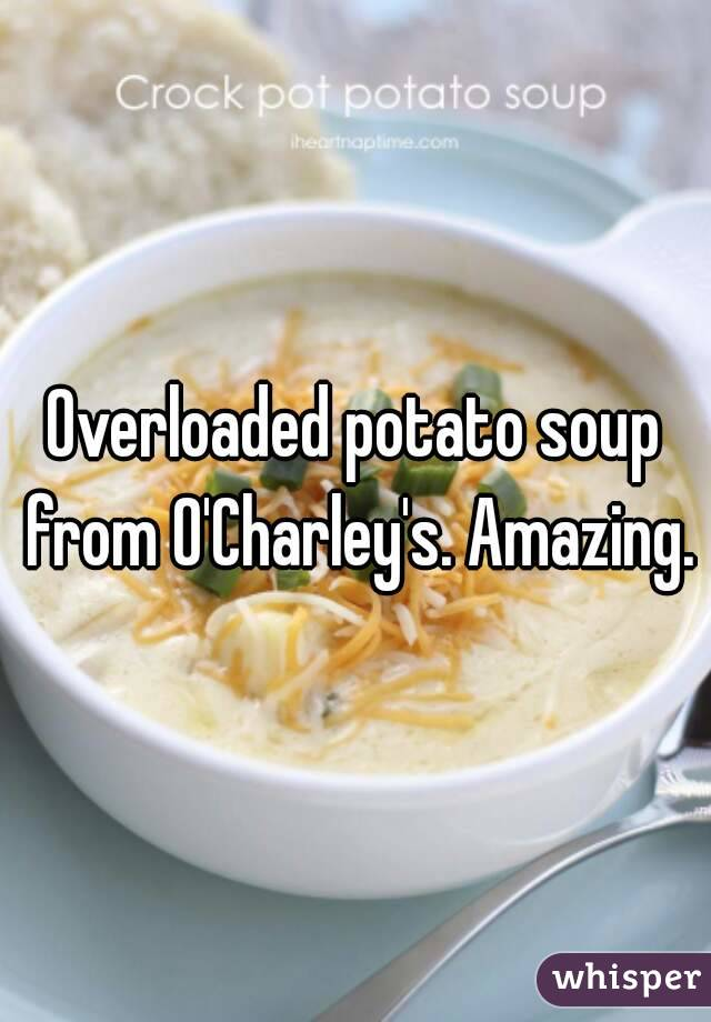 Overloaded potato soup from O'Charley's. Amazing.