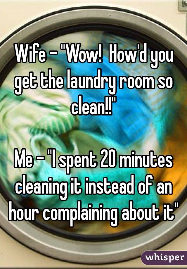 """Wife - """"Wow!  How'd you get the laundry room so clean!!""""  Me - """"I spent 20 minutes cleaning it instead of an hour complaining about it"""""""