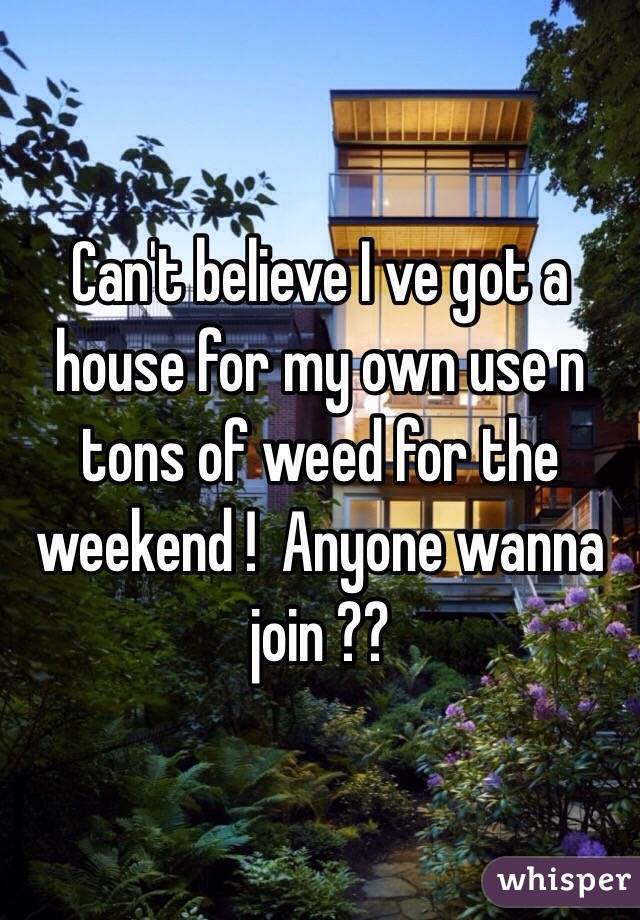 Can't believe I ve got a house for my own use n tons of weed for the weekend !  Anyone wanna join ??