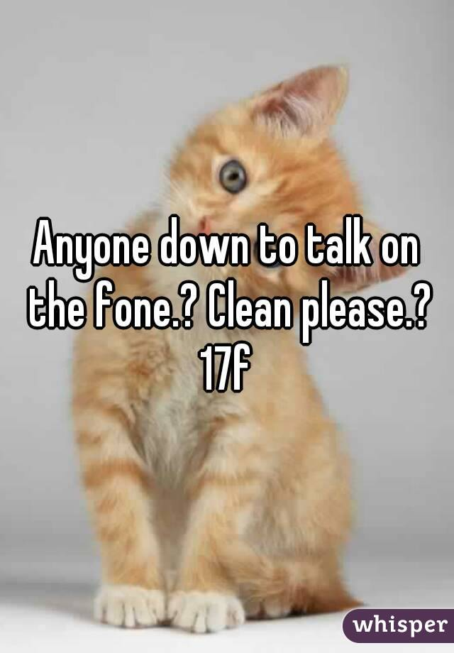 Anyone down to talk on the fone.? Clean please.? 17f