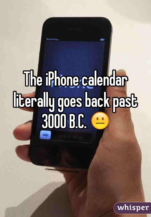 The iPhone calendar literally goes back past 3000 B.C. 😐