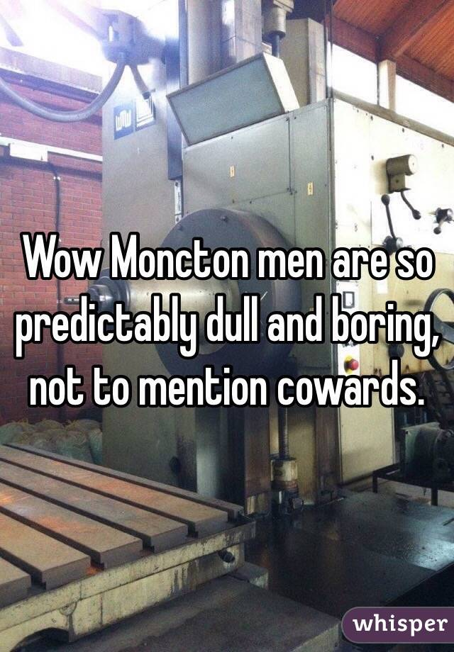 Wow Moncton men are so predictably dull and boring, not to mention cowards.
