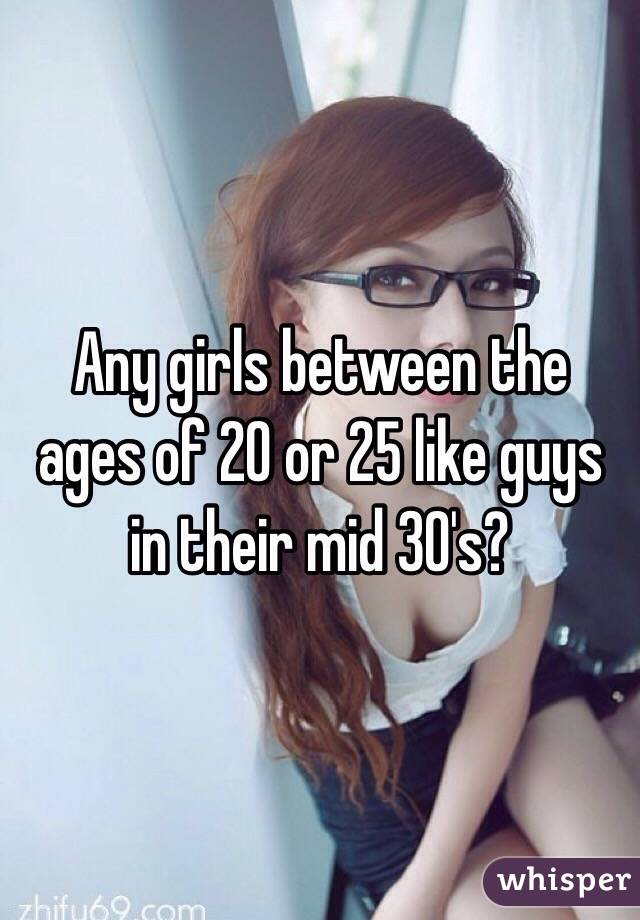 Any girls between the ages of 20 or 25 like guys in their mid 30's?