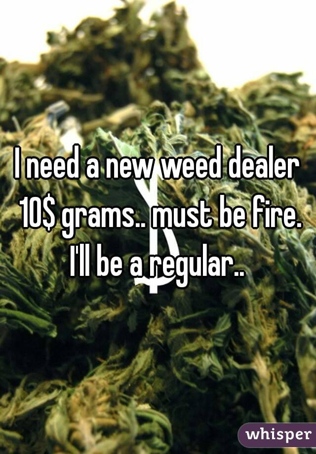 I need a new weed dealer 10$ grams.. must be fire. I'll be a regular..