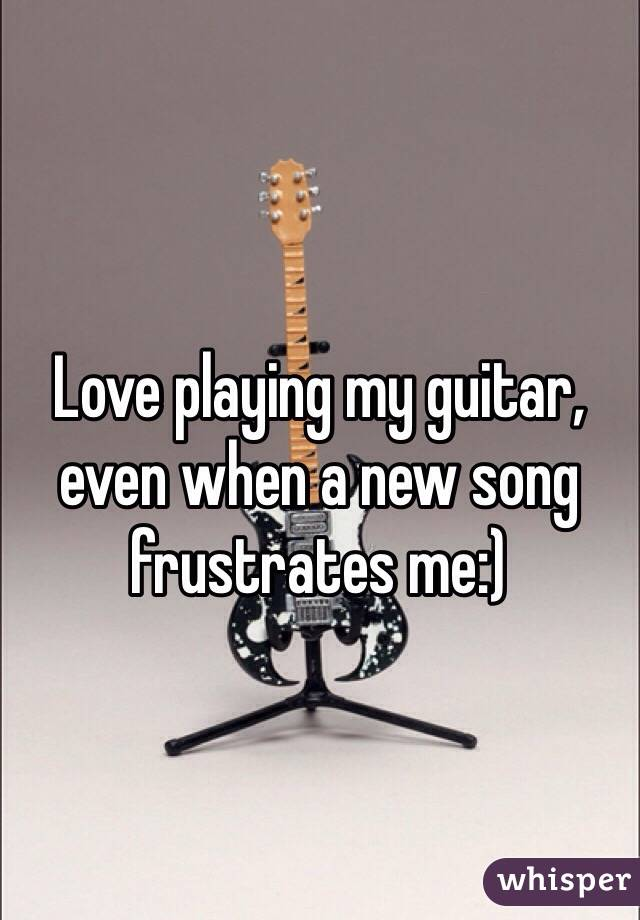 Love playing my guitar, even when a new song frustrates me:)