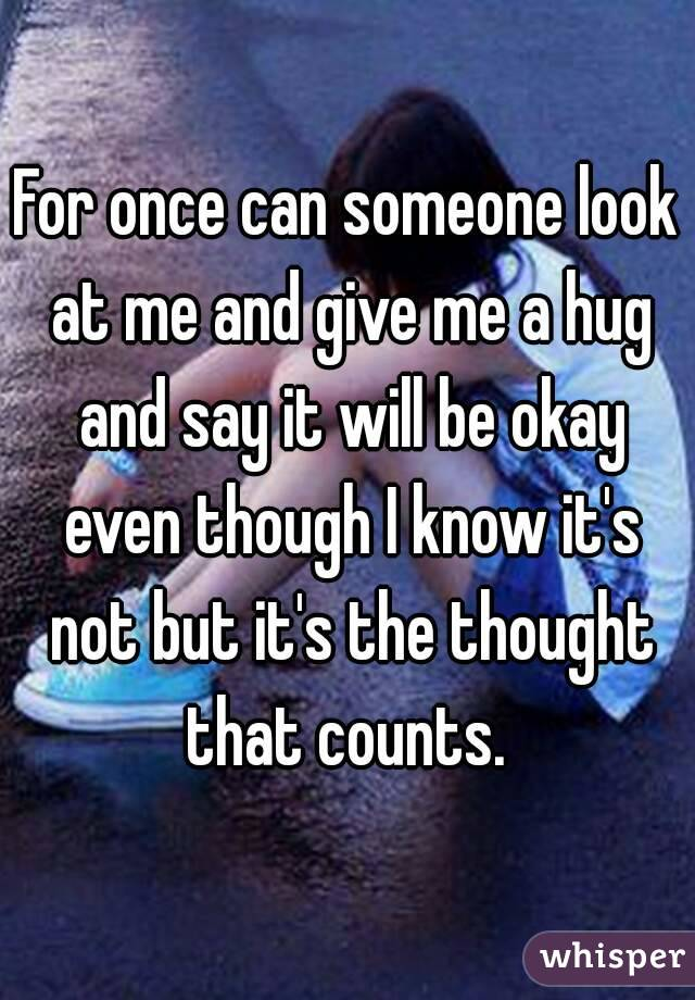 For once can someone look at me and give me a hug and say it will be okay even though I know it's not but it's the thought that counts.