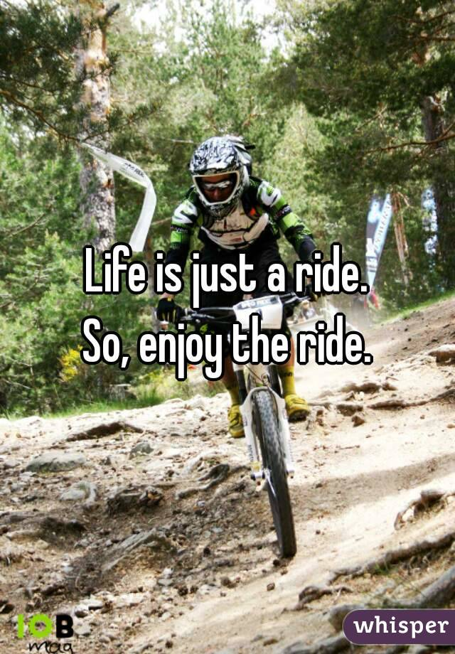 Life is just a ride. So, enjoy the ride.
