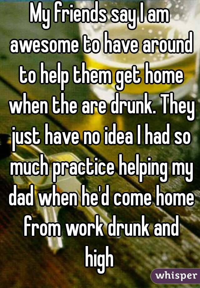 My friends say I am awesome to have around to help them get home when the are drunk. They just have no idea I had so much practice helping my dad when he'd come home from work drunk and high