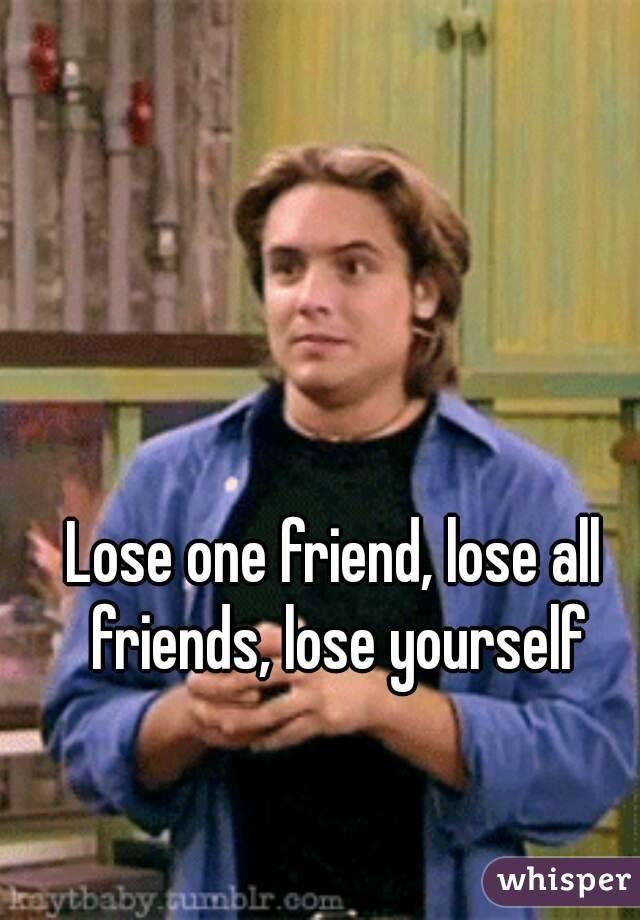 Lose one friend, lose all friends, lose yourself