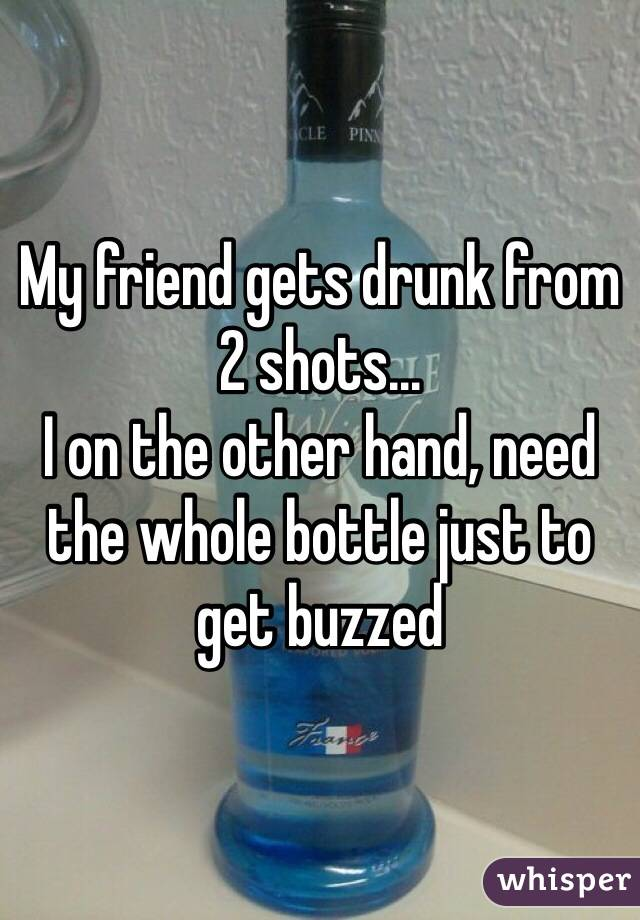 My friend gets drunk from 2 shots... I on the other hand, need the whole bottle just to get buzzed