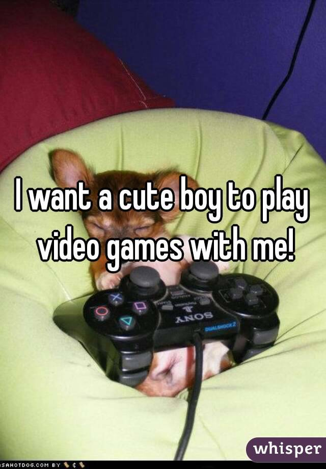 I want a cute boy to play video games with me!