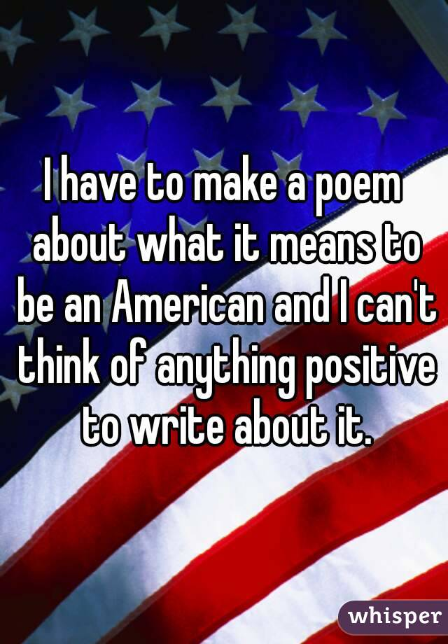 I have to make a poem about what it means to be an American and I can't think of anything positive to write about it.