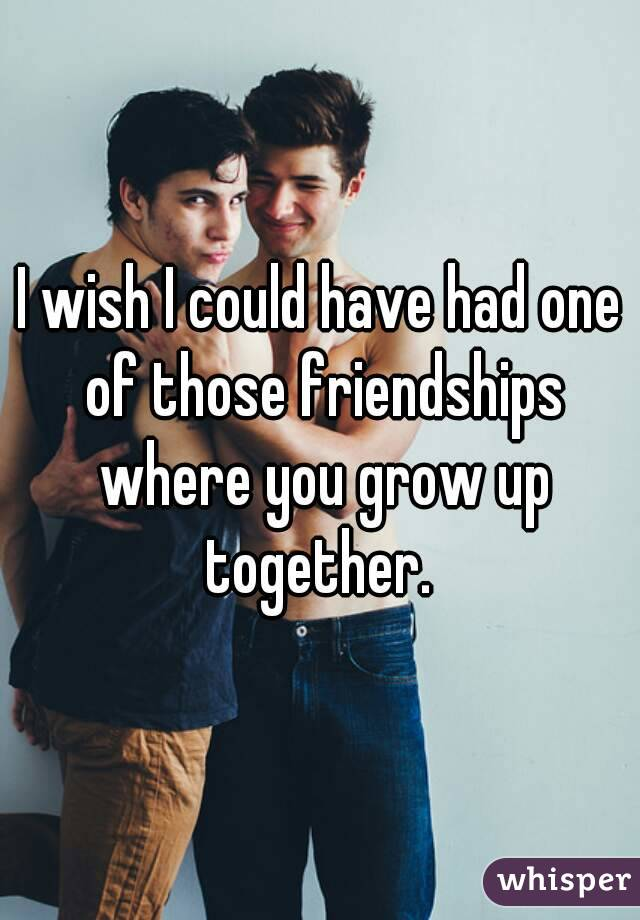 I wish I could have had one of those friendships where you grow up together.
