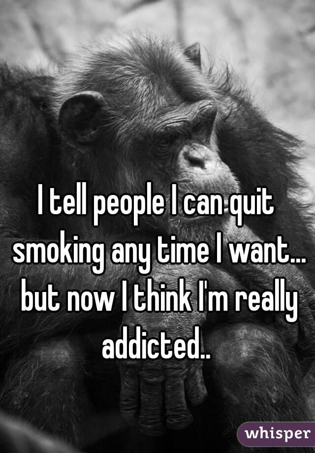 I tell people I can quit smoking any time I want... but now I think I'm really addicted..