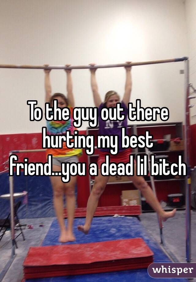 To the guy out there hurting my best friend...you a dead lil bitch