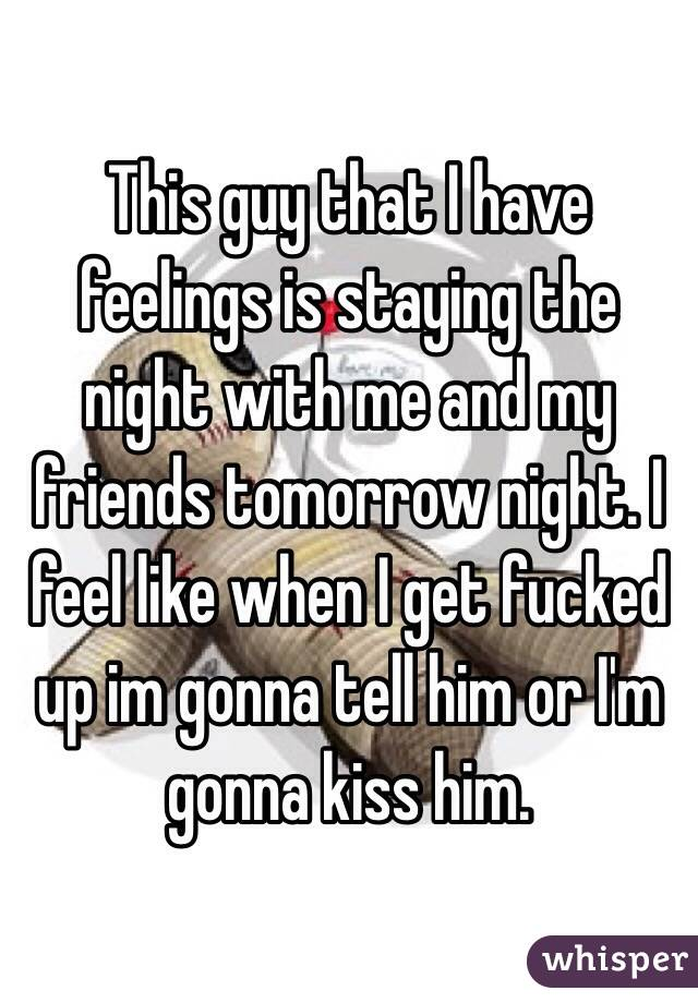 This guy that I have feelings is staying the night with me and my friends tomorrow night. I feel like when I get fucked up im gonna tell him or I'm gonna kiss him.