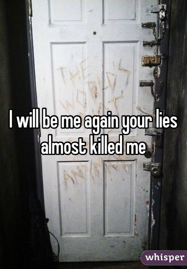 I will be me again your lies almost killed me