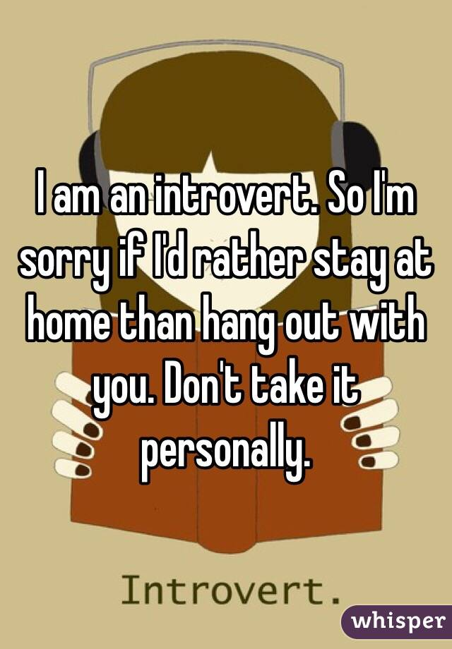 I am an introvert. So I'm sorry if I'd rather stay at home than hang out with you. Don't take it personally.
