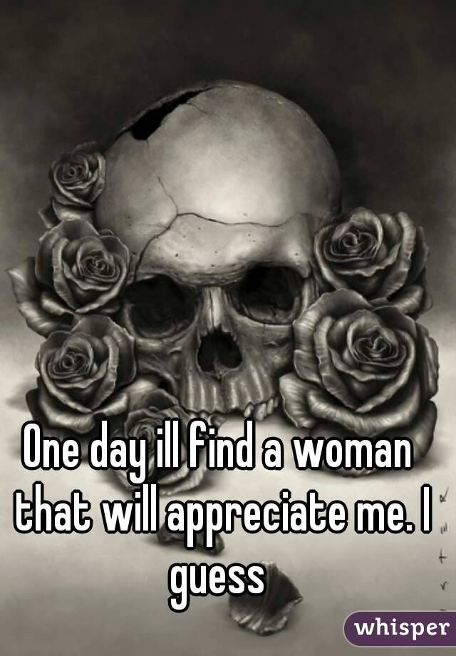 One day ill find a woman that will appreciate me. I guess