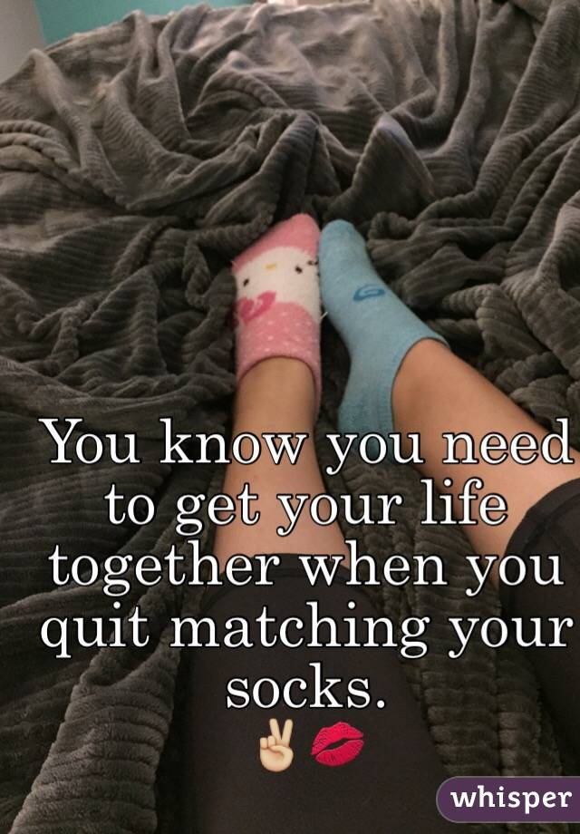 You know you need to get your life together when you quit matching your socks.  ✌🏼️💋