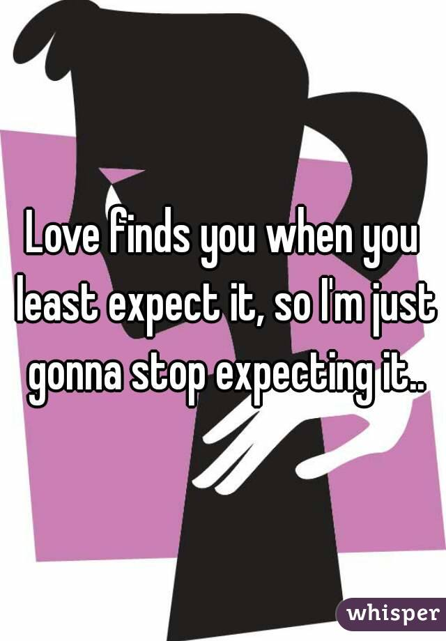 Love finds you when you least expect it, so I'm just gonna stop expecting it..