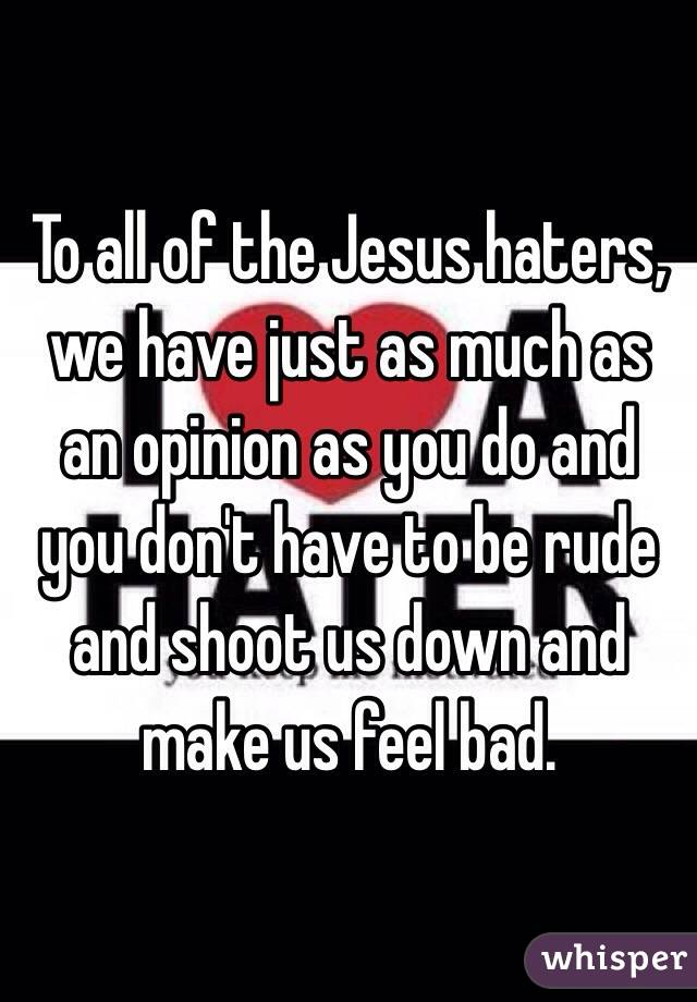 To all of the Jesus haters, we have just as much as an opinion as you do and you don't have to be rude and shoot us down and make us feel bad.