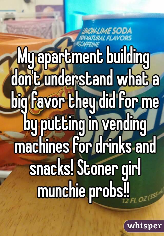 My apartment building don't understand what a big favor they did for me by putting in vending machines for drinks and snacks! Stoner girl munchie probs!!