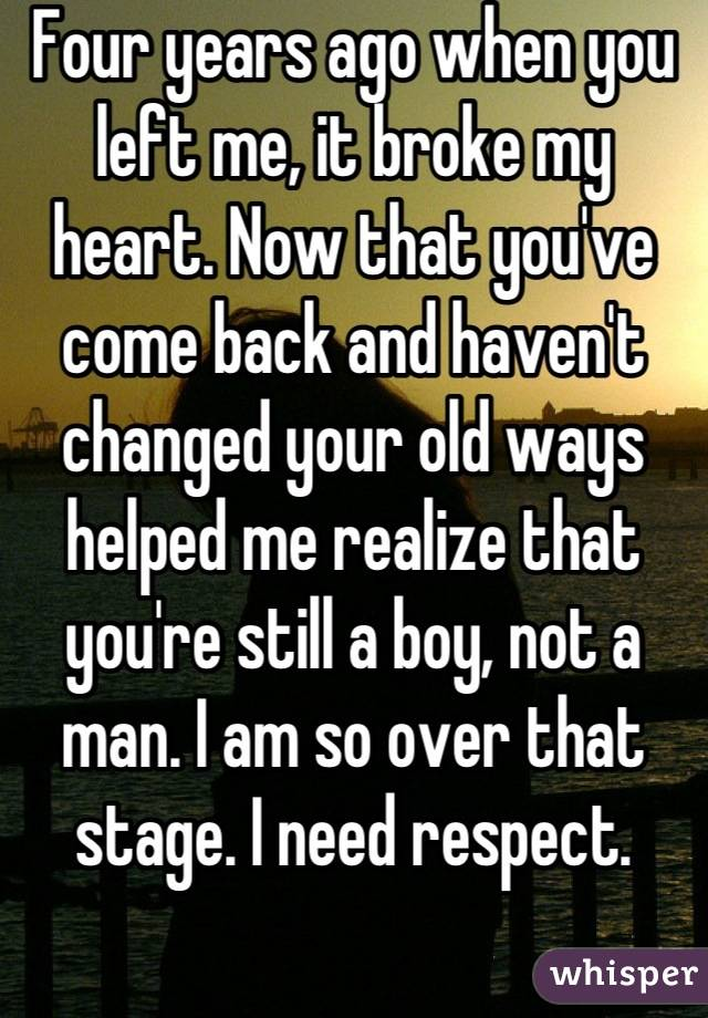 Four years ago when you left me, it broke my heart. Now that you've come back and haven't changed your old ways helped me realize that you're still a boy, not a man. I am so over that stage. I need respect.