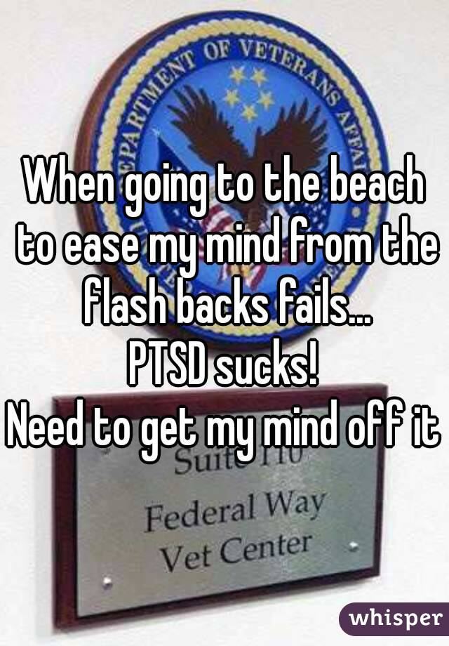 When going to the beach to ease my mind from the flash backs fails... PTSD sucks! Need to get my mind off it